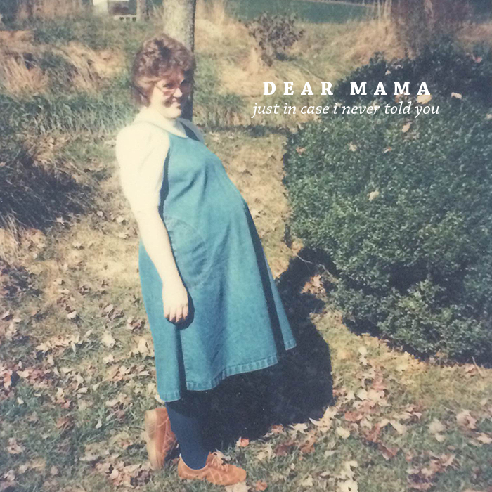 Dear Mama | Just In Case I Never Told You. | by Ashlee Proffitt