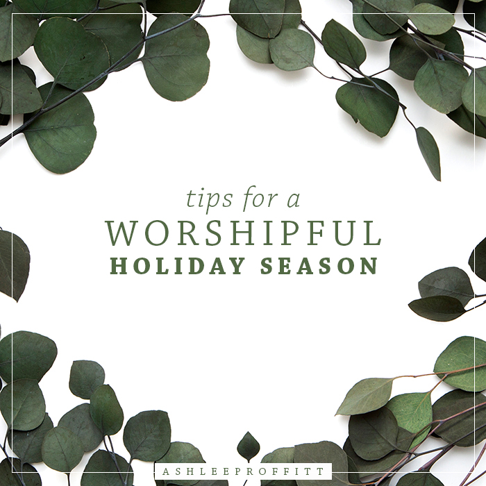 Tips For a Worshipful Holiday Season | Ashlee Proffitt