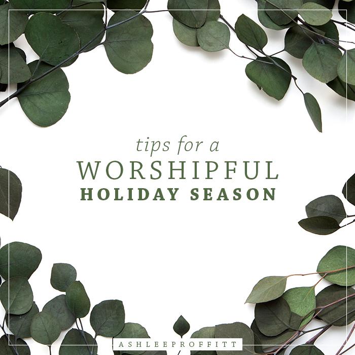 Tips For a Worshipful Holiday Season | Ashlee Proffitt