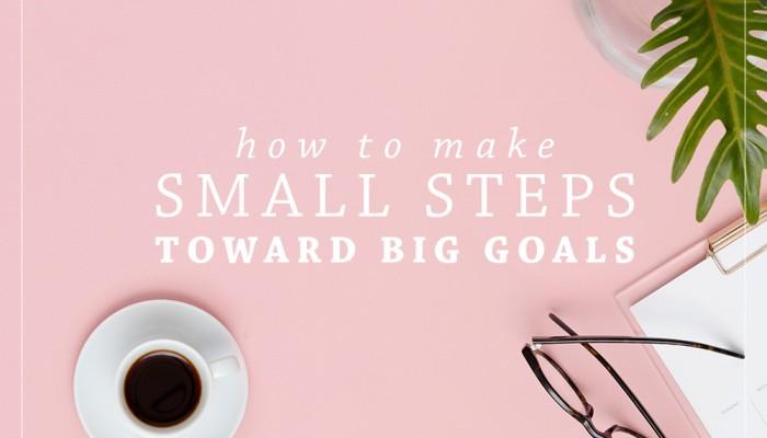 How To Make Small Steps Toward Big Goals | Ashlee Proffitt